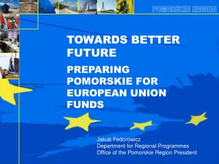 TOWARDS BETTER FUTURE PREPARING POMORSKIE FOR  EUROPEAN UNION FUNDS