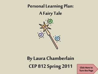 Personal Learning Plan: A Fairy Tale By Laura Chamberlain CEP 812 Spring 2011