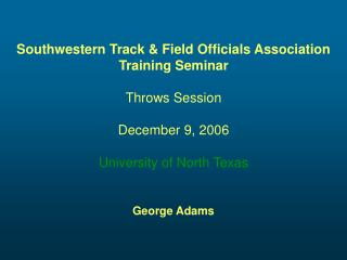 Southwestern Track & Field Officials Association Training Seminar Throws Session December 9, 2006 University of North Te