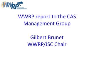 WWRP report to the CAS Management Group Gilbert Brunet WWRP/JSC Chair