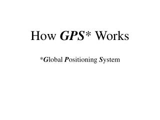 How  GPS * Works * G lobal  P ositioning  S ystem