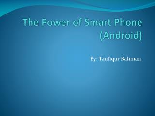 The Power of Smart Phone (Android)