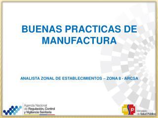 BUENAS PRACTICAS DE MANUFACTURA ANALISTA ZONAL DE ESTABLECIMIENTOS – ZONA 8 -  ARCSA