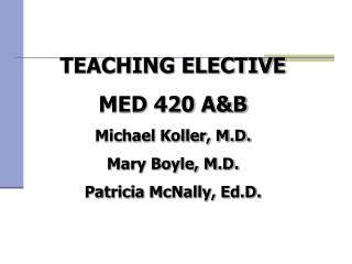 TEACHING ELECTIVE MED 420 A&B Michael Koller, M.D. Mary Boyle, M.D. Patricia McNally, Ed.D.