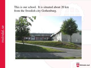 This is our school .  It is situated about 20 km from the Swedish city Gothenburg.