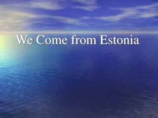 We Come from Estonia