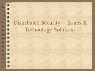 Distributed Security -- Issues & Technology Solutions