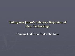 Tokugawa Japan ' s Selective Rejection of New Technology