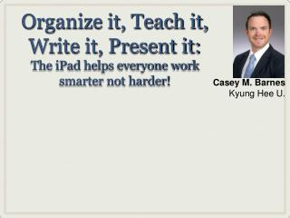 Organize it, Teach it, Write it, Present it:  The iPad helps everyone work smarter not harder!