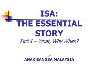 ISA:  THE ESSENTIAL STORY Part I – What, Why When? by ANAK BANGSA MALAYSIA
