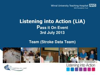 Listening into Action (LiA) P ass it On Event 3rd July 2013 Team (Stroke Data Team)