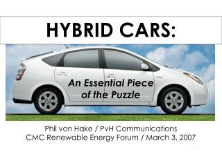 HYBRID CARS:  An Essential Piece of the Puzzle Phil von Hake / PvH Communications CMC Renewable Energy Forum / March 3,