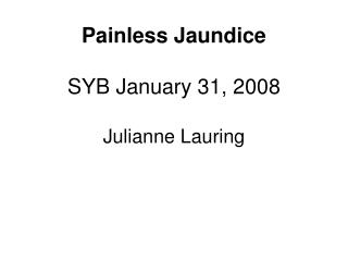 Painless Jaundice SYB January 31, 2008 Julianne Lauring