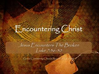 Encountering Christ Jesus Encounters The Broken Luke 7:36-50