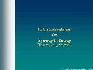 IOC's Presentation On  Synergy in Energy  (Restructuring Strategy)