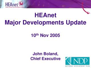 HEAnet  Major Developments Update 10 th  Nov 2005 John Boland, Chief Executive
