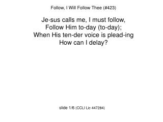 Follow, I Will Follow Thee (#423) Je-sus calls me, I must follow, Follow Him to-day (to-day);