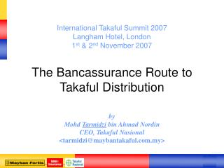 International Takaful Summit 2007  Langham Hotel, London 1 st  & 2 nd  November 2007 The Bancassurance Route to Takaful