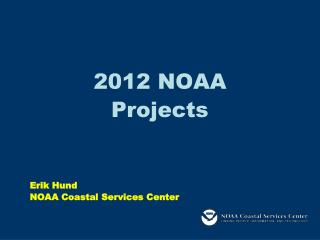 2012 NOAA Projects Erik Hund NOAA Coastal Services Center