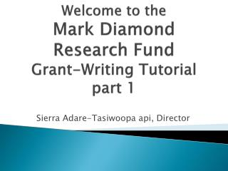 Welcome to the Mark Diamond  Research Fund  Grant-Writing Tutorial part 1