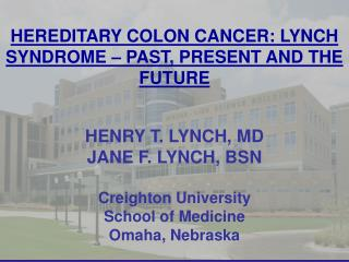 HEREDITARY COLON CANCER: LYNCH SYNDROME – PAST, PRESENT AND THE FUTURE HENRY T. LYNCH, MD