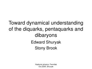 Toward dynamical understanding of the diquarks, pentaquarks and dibaryons