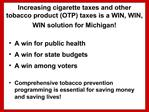 Increasing cigarette taxes and other tobacco product OTP taxes is a WIN, WIN, WIN solution for Michigan