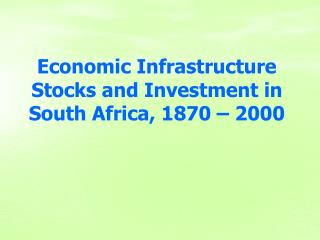 Economic Infrastructure Stocks and Investment in South Africa, 1870 – 2000