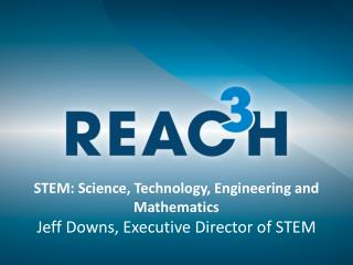STEM: Science, Technology, Engineering and Mathematics Jeff Downs, Executive Director of STEM