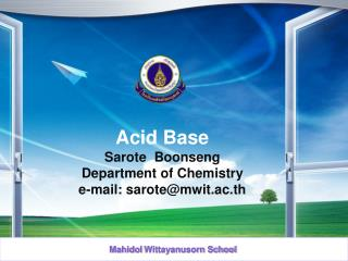 Acid Base Sarote Boonseng Department of Chemistry e-mail: sarote@mwit.ac.th