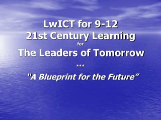 "LwICT for 9-12 21st Century Learning  for The Leaders of Tomorrow *** ""A Blueprint for the Future"""