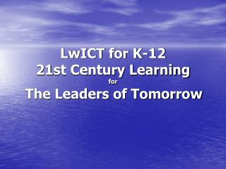 LwICT for K-12 21st Century Learning  for The Leaders of Tomorrow