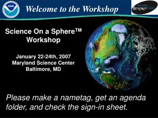 Science On a Sphere TM  Workshop January 22-24th, 2007 Maryland Science Center Baltimore, MD