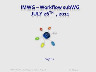 IMWG –  Workflow  subWG July 26 th   , 2011