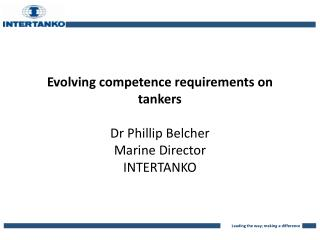 Evolving competence requirements on tankers Dr Phillip Belcher Marine Director INTERTANKO