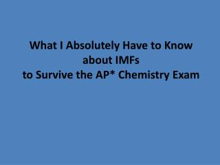 What I Absolutely Have to Know  about IMFs to Survive the AP* Chemistry Exam