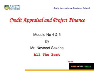 Credit Appraisal and Project Finance Module No 4 & 5  By  Mr. Navneet Saxena All The Best From