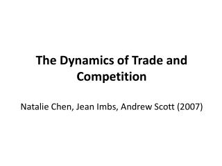 The Dynamics of Trade and Competition Natalie Chen, Jean Imbs, Andrew Scott (2007)