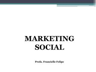 MARKETING SOCIAL Profa. Francielle Felipe