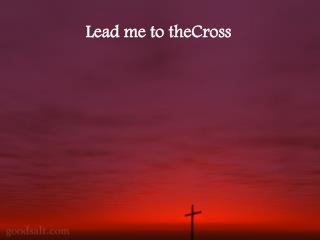 Lead me to theCross
