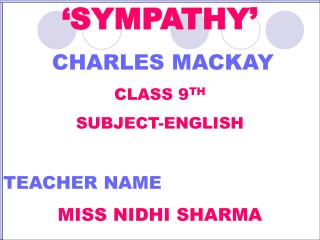 'SYMPATHY' CHARLES MACKAY CLASS 9 TH SUBJECT-ENGLISH TEACHER NAME MISS NIDHI SHARMA