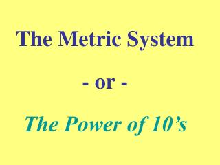 The Metric System - or -  The Power of 10's