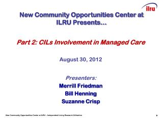 Part 2: CILs Involvement in Managed Care August 30, 2012 Presenters: Merrill Friedman Bill Henning