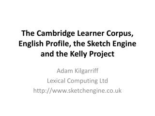 The Cambridge Learner Corpus, English Profile, the Sketch Engine and the Kelly Project