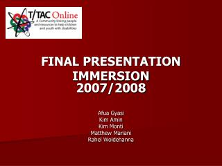 FINAL PRESENTATION IMMERSION 2007/2008 Afua Gyasi Kim Amin Kim Monti Matthew Mariani