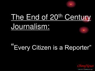 "The End of 20 th  Century Journalism : "" Every Citizen is a Reporter"""