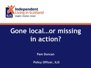 Gone local…or missing in action? Pam Duncan        Policy Officer, ILiS