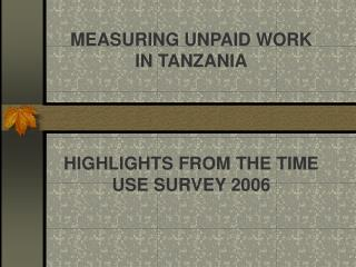 MEASURING UNPAID WORK IN TANZANIA HIGHLIGHTS FROM THE TIME USE SURVEY 2006