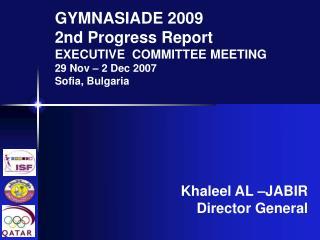 GYMNASIADE 2009 2nd Progress Report EXECUTIVE COMMITTEE MEETING 29 Nov – 2 Dec 2007 Sofia, Bulgaria