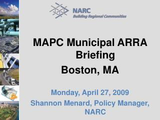 MAPC Municipal ARRA Briefing Boston, MA Monday, April 27, 2009 Shannon Menard, Policy Manager, NARC